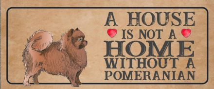 pomeranian Dog Metal Sign Plaque - A House Is Not a ome without a